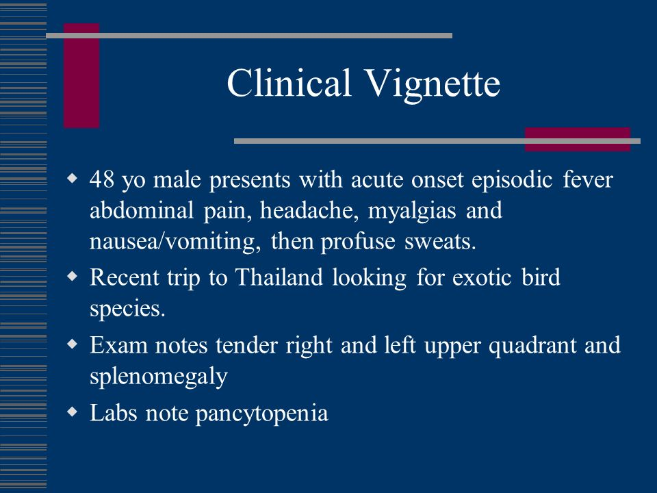 Clinical Vignette 48 yo male presents with acute onset episodic fever abdominal pain, headache, myalgias and nausea/vomiting, then profuse sweats.