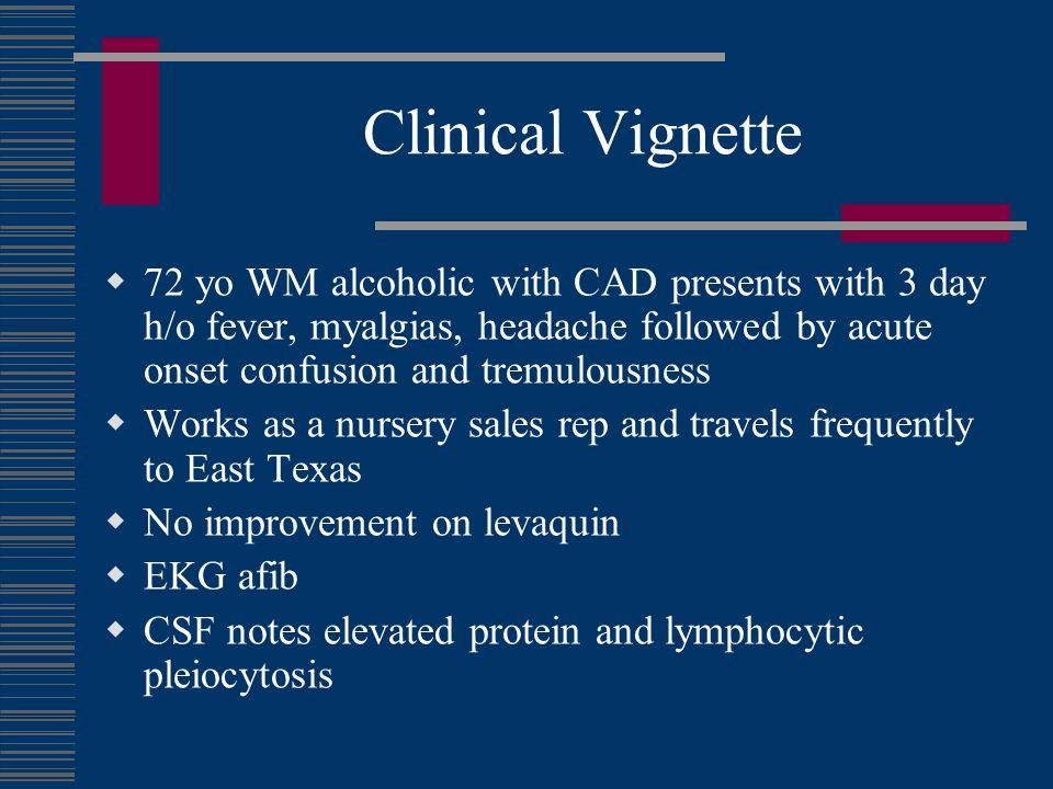 Clinical Vignette 72 yo WM alcoholic with CAD presents with 3 day h/o fever, myalgias, headache followed by acute onset confusion and tremulousness.