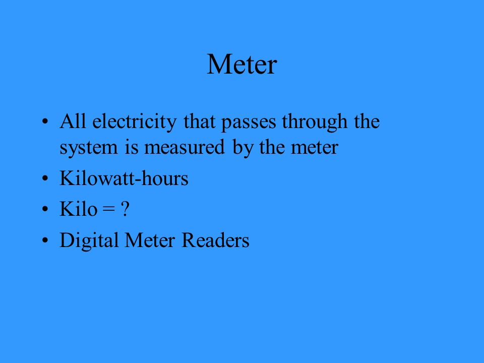 Meter All electricity that passes through the system is measured by the meter. Kilowatt-hours. Kilo =