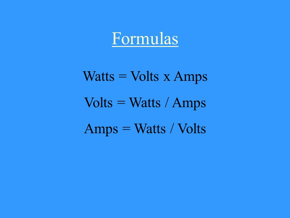 Formulas Watts = Volts x Amps Volts = Watts / Amps