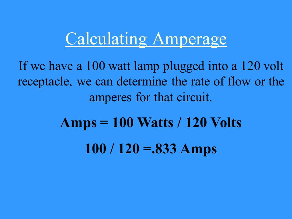 Calculating Amperage Amps = 100 Watts / 120 Volts 100 / 120 =.833 Amps