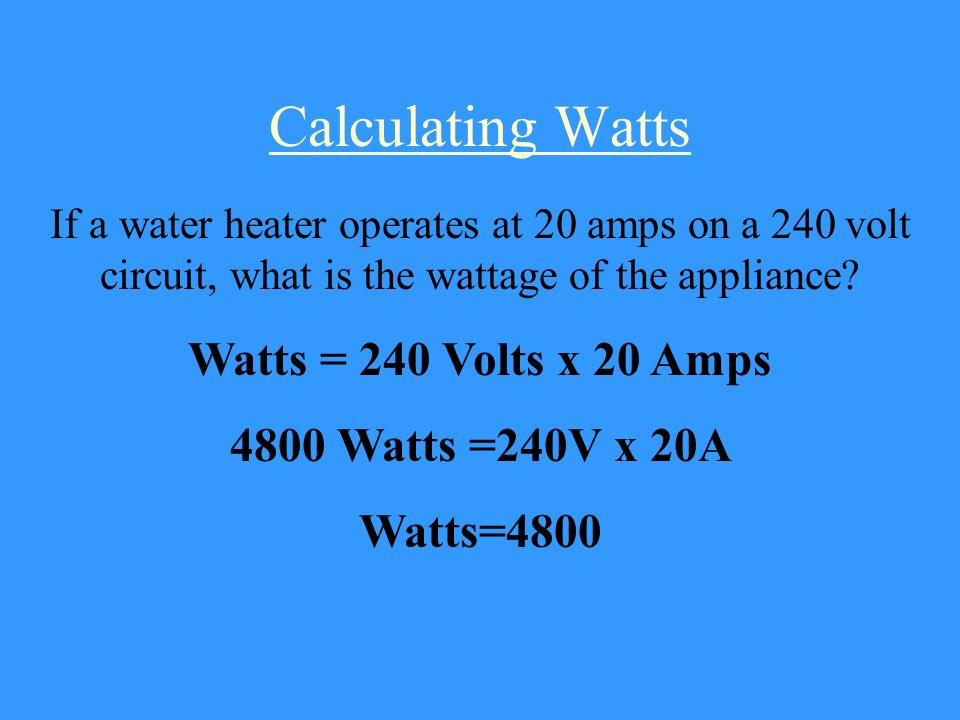Calculating Watts Watts = 240 Volts x 20 Amps 4800 Watts =240V x 20A