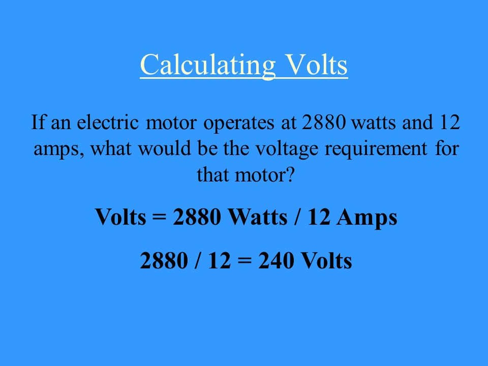 Calculating Volts Volts = 2880 Watts / 12 Amps 2880 / 12 = 240 Volts