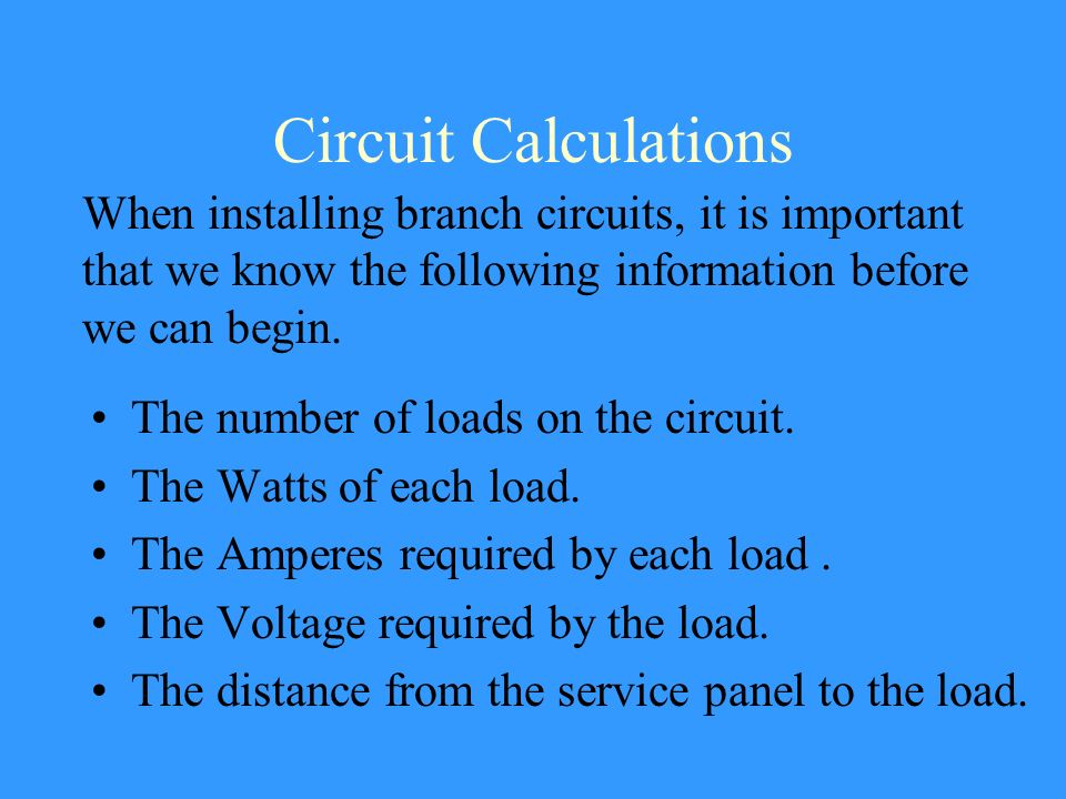 Circuit Calculations When installing branch circuits, it is important that we know the following information before we can begin.