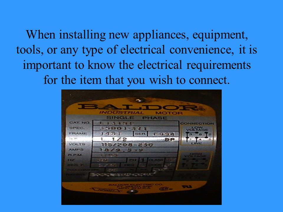 When installing new appliances, equipment, tools, or any type of electrical convenience, it is important to know the electrical requirements for the item that you wish to connect.