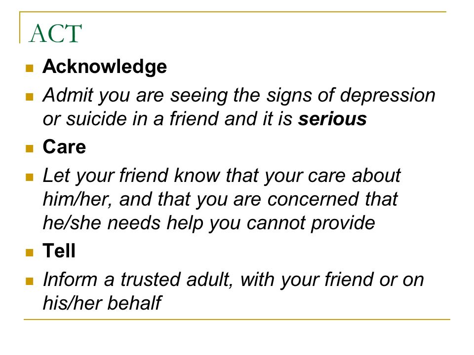 ACT Acknowledge. Admit you are seeing the signs of depression or suicide in a friend and it is serious.