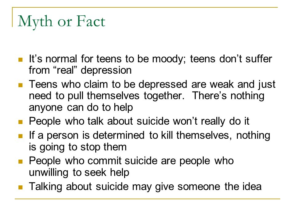 Myth or Fact It's normal for teens to be moody; teens don't suffer from real depression.