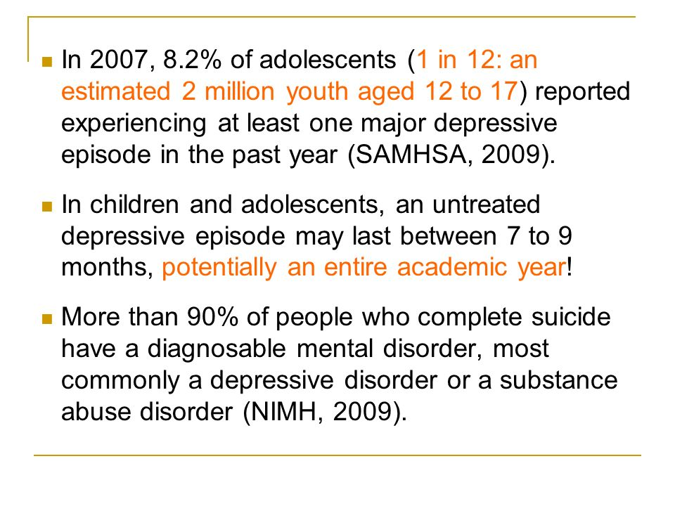 In 2007, 8.2% of adolescents (1 in 12: an estimated 2 million youth aged 12 to 17) reported experiencing at least one major depressive episode in the past year (SAMHSA, 2009).