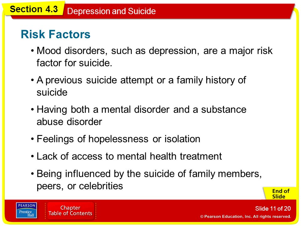 Risk Factors Mood disorders, such as depression, are a major risk factor for suicide. A previous suicide attempt or a family history of suicide.