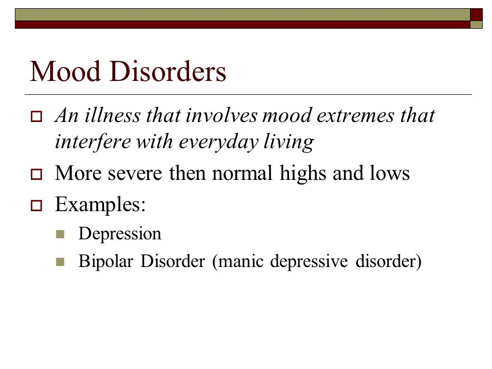 Mood Disorders An illness that involves mood extremes that interfere with everyday living. More severe then normal highs and lows.