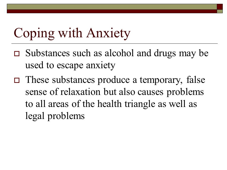 Coping with Anxiety Substances such as alcohol and drugs may be used to escape anxiety.