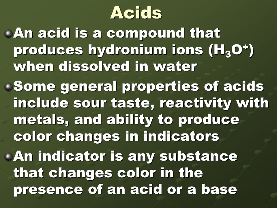 Acids An acid is a compound that produces hydronium ions (H3O+) when dissolved in water.