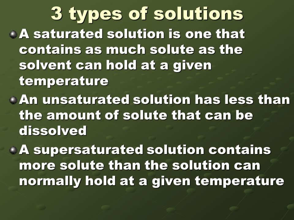 3 types of solutions A saturated solution is one that contains as much solute as the solvent can hold at a given temperature.