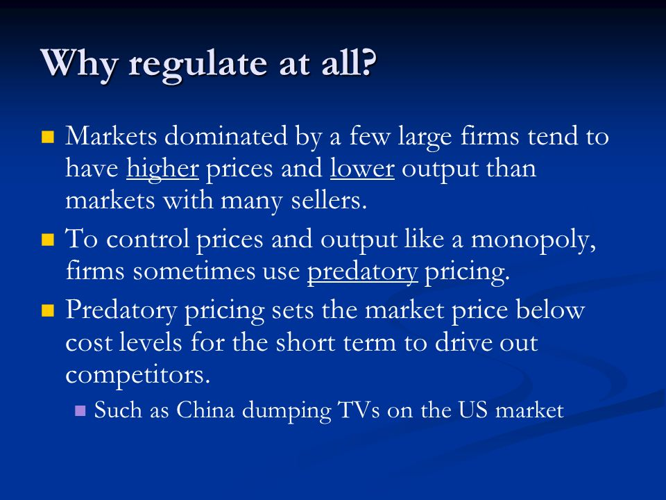 Why regulate at all Markets dominated by a few large firms tend to have higher prices and lower output than markets with many sellers.