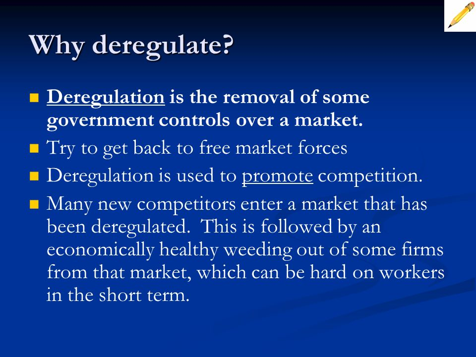 Why deregulate Deregulation is the removal of some government controls over a market. Try to get back to free market forces.