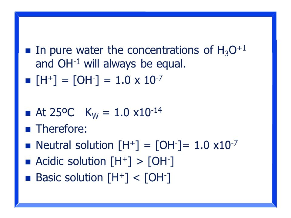 In pure water the concentrations of H3O+1 and OH-1 will always be equal.