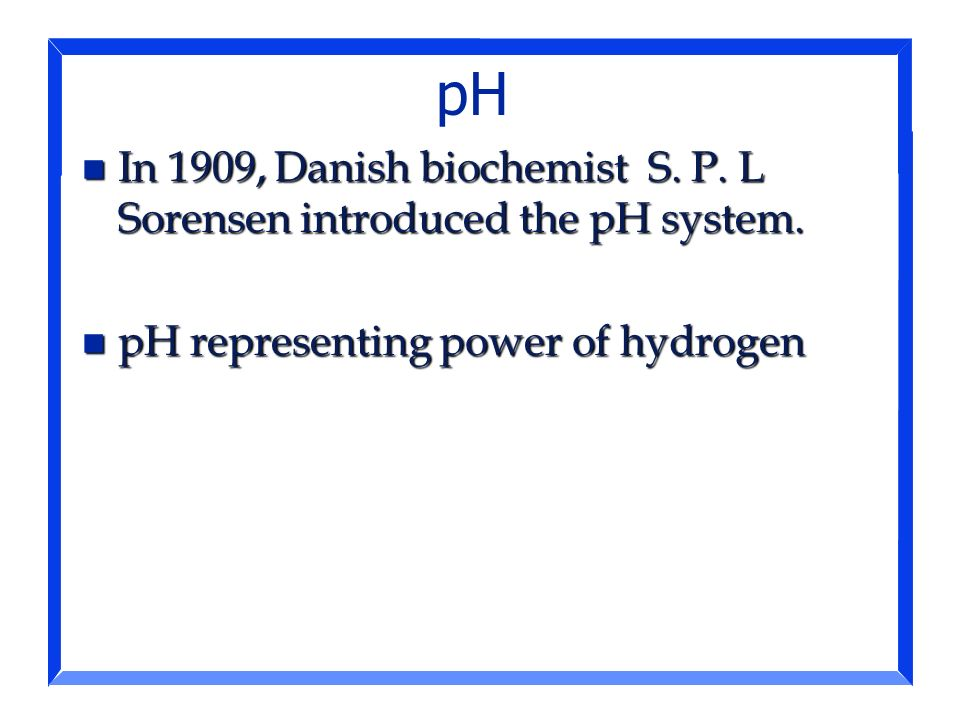 pH In 1909, Danish biochemist S. P. L Sorensen introduced the pH system.