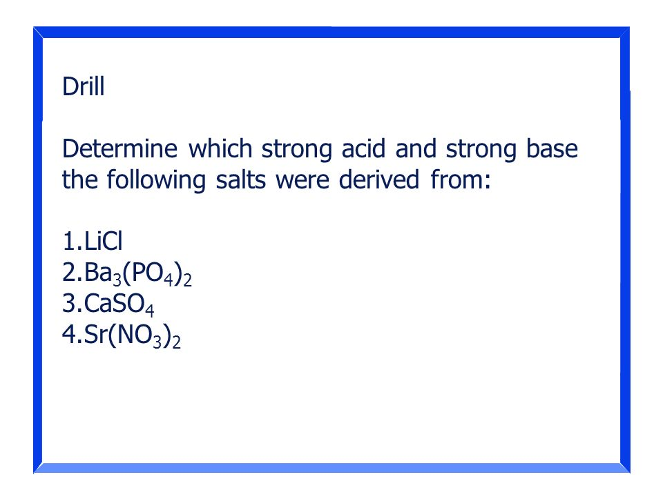 Drill Determine which strong acid and strong base the following salts were derived from: LiCl. Ba3(PO4)2.
