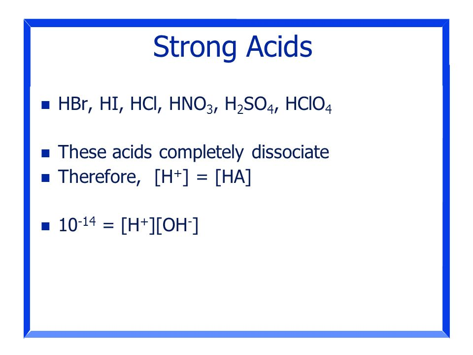 Strong Acids HBr, HI, HCl, HNO3, H2SO4, HClO4