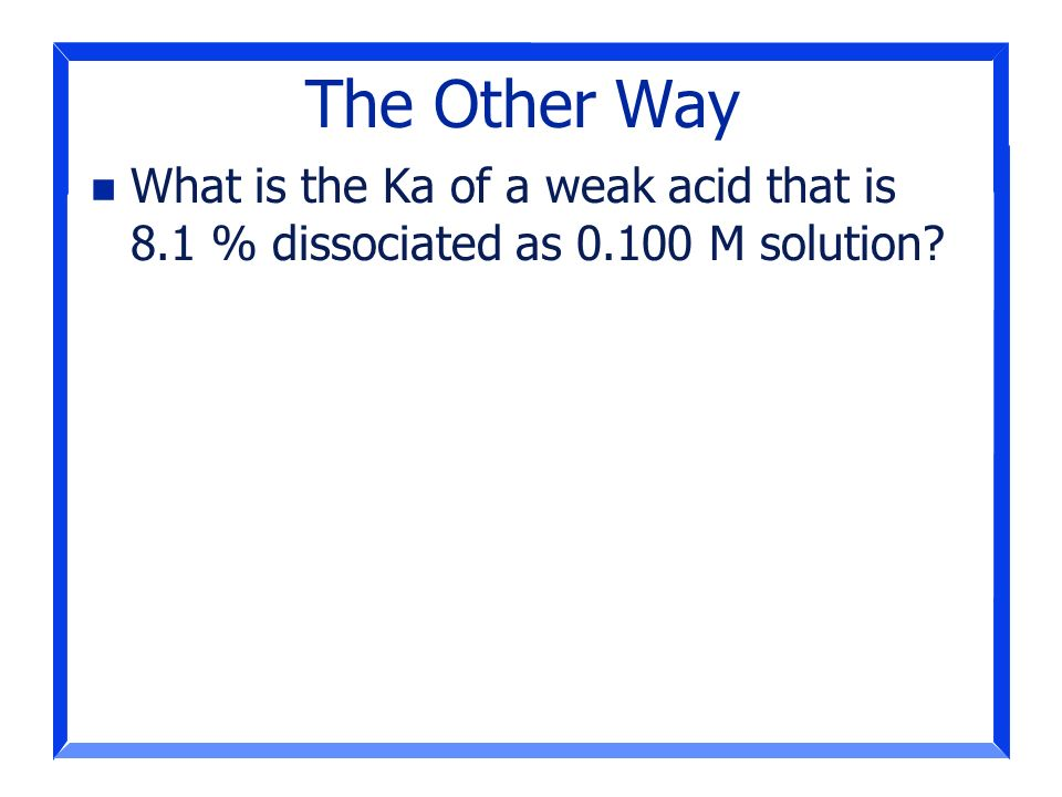 The Other Way What is the Ka of a weak acid that is 8.1 % dissociated as M solution