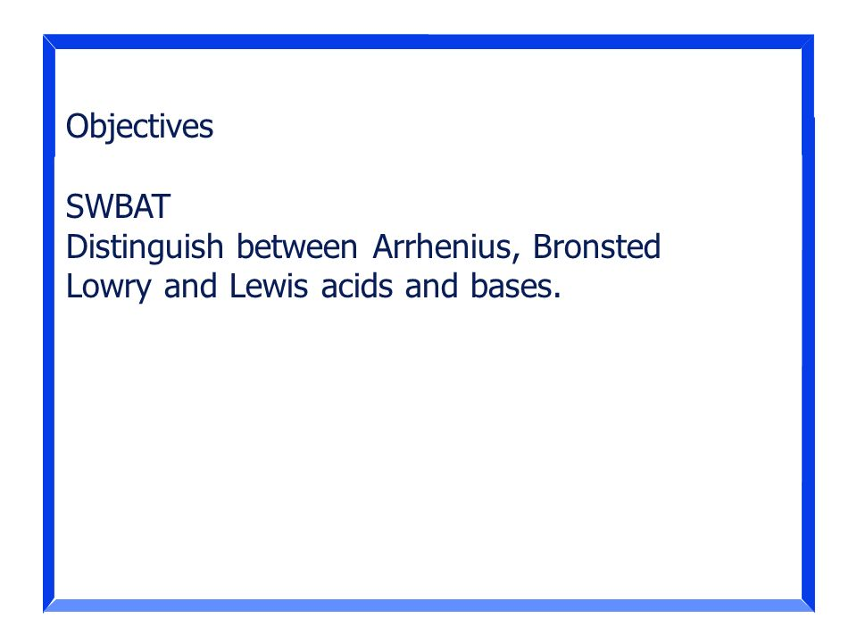 Objectives SWBAT Distinguish between Arrhenius, Bronsted Lowry and Lewis acids and bases.