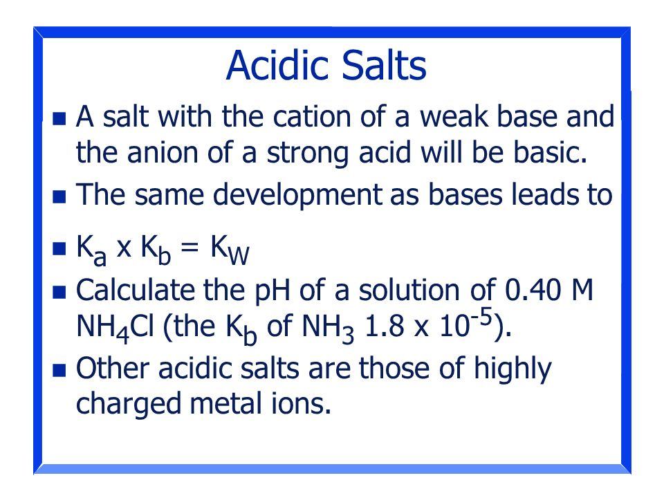 Acidic Salts A salt with the cation of a weak base and the anion of a strong acid will be basic. The same development as bases leads to.