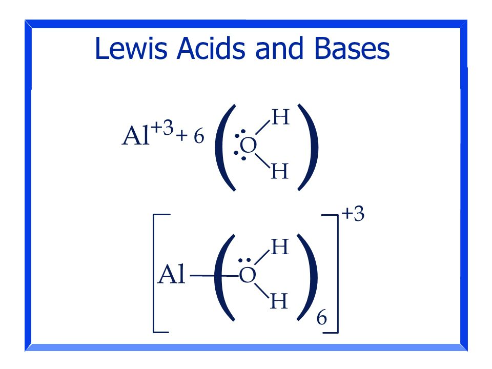 Lewis Acids and Bases ( ) H Al O H +3 ( ) 6 H Al O H