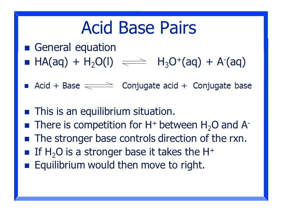 Acid Base Pairs General equation HA(aq) + H2O(l) H3O+(aq) + A-(aq)