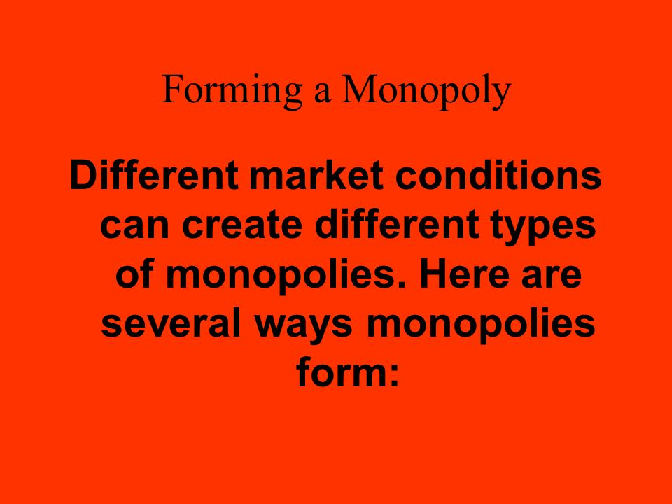 Forming a Monopoly Different market conditions can create different types of monopolies.