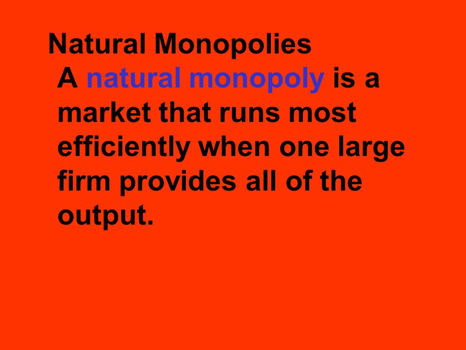 Natural Monopolies A natural monopoly is a market that runs most efficiently when one large firm provides all of the output.