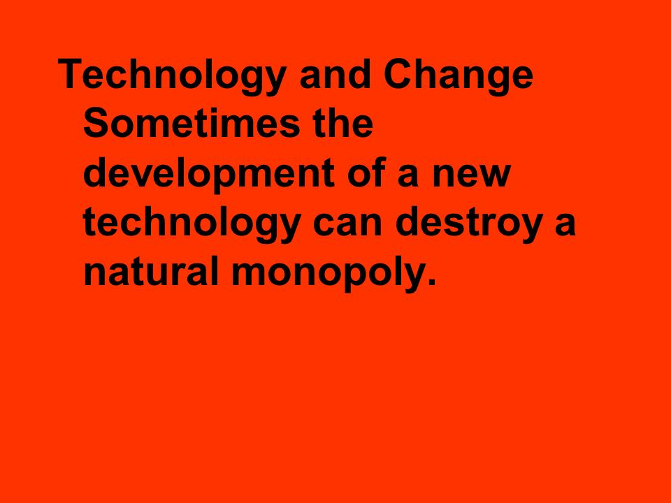 Technology and Change Sometimes the development of a new technology can destroy a natural monopoly.