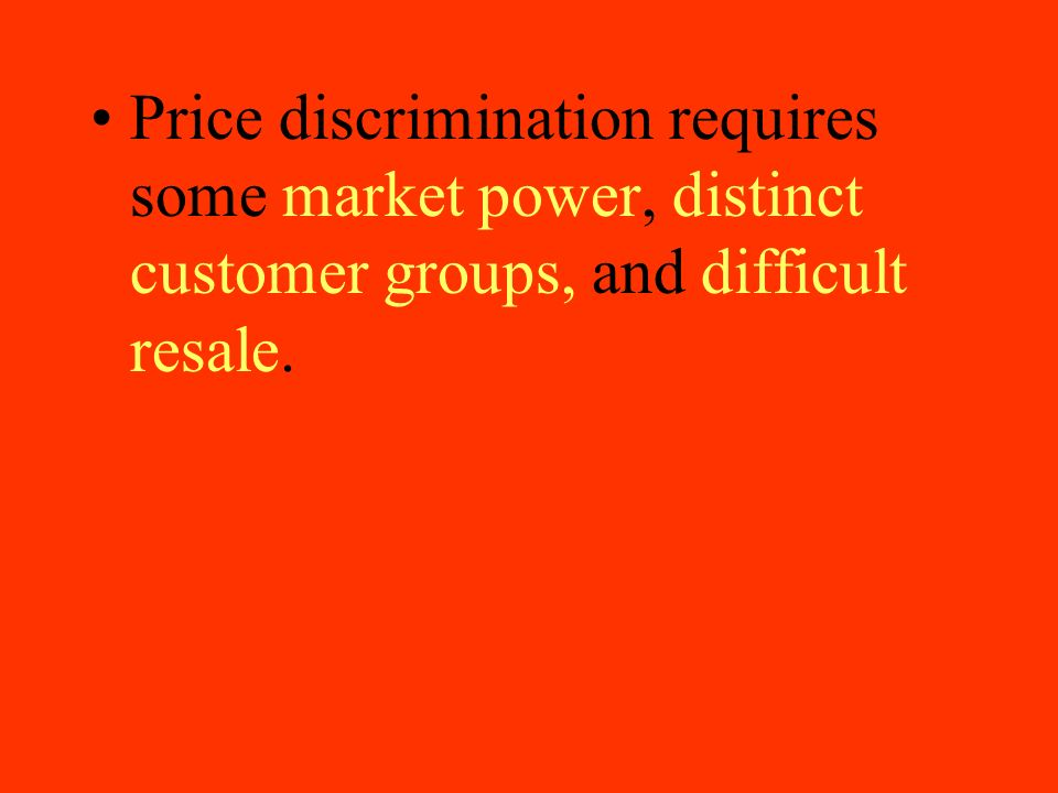 Price discrimination requires some market power, distinct customer groups, and difficult resale.