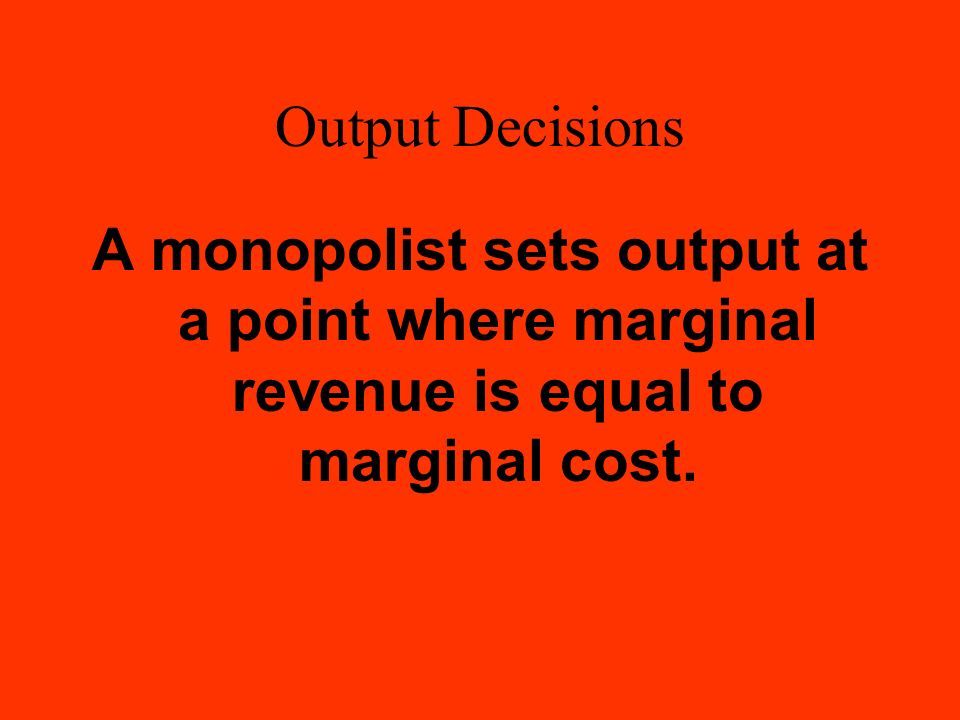 Output Decisions A monopolist sets output at a point where marginal revenue is equal to marginal cost.