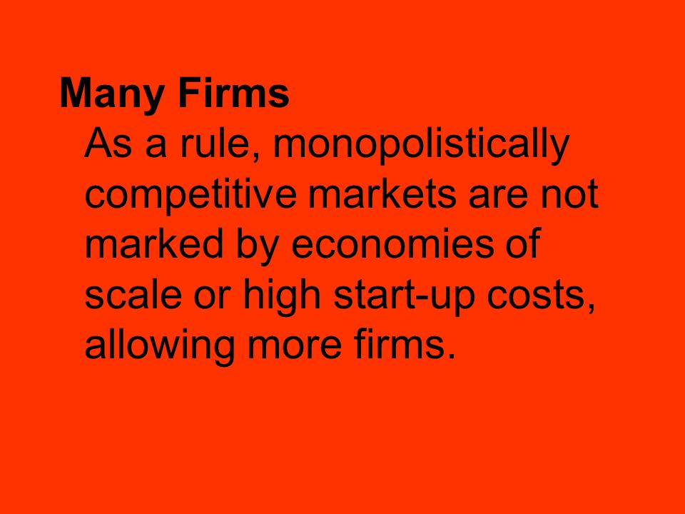 Many Firms As a rule, monopolistically competitive markets are not marked by economies of scale or high start-up costs, allowing more firms.