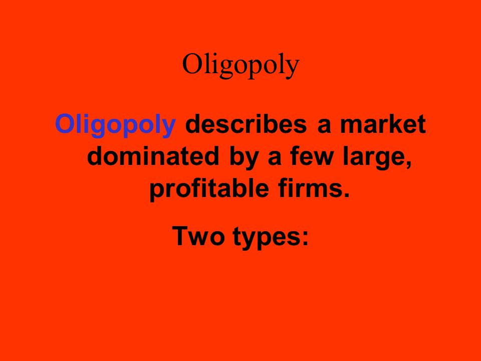 Oligopoly Oligopoly describes a market dominated by a few large, profitable firms. Two types: