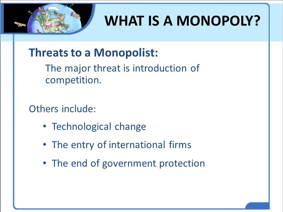 WHAT IS A MONOPOLY Threats to a Monopolist: