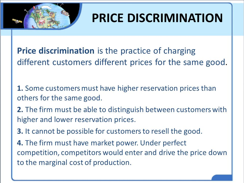 PRICE DISCRIMINATION Price discrimination is the practice of charging different customers different prices for the same good.