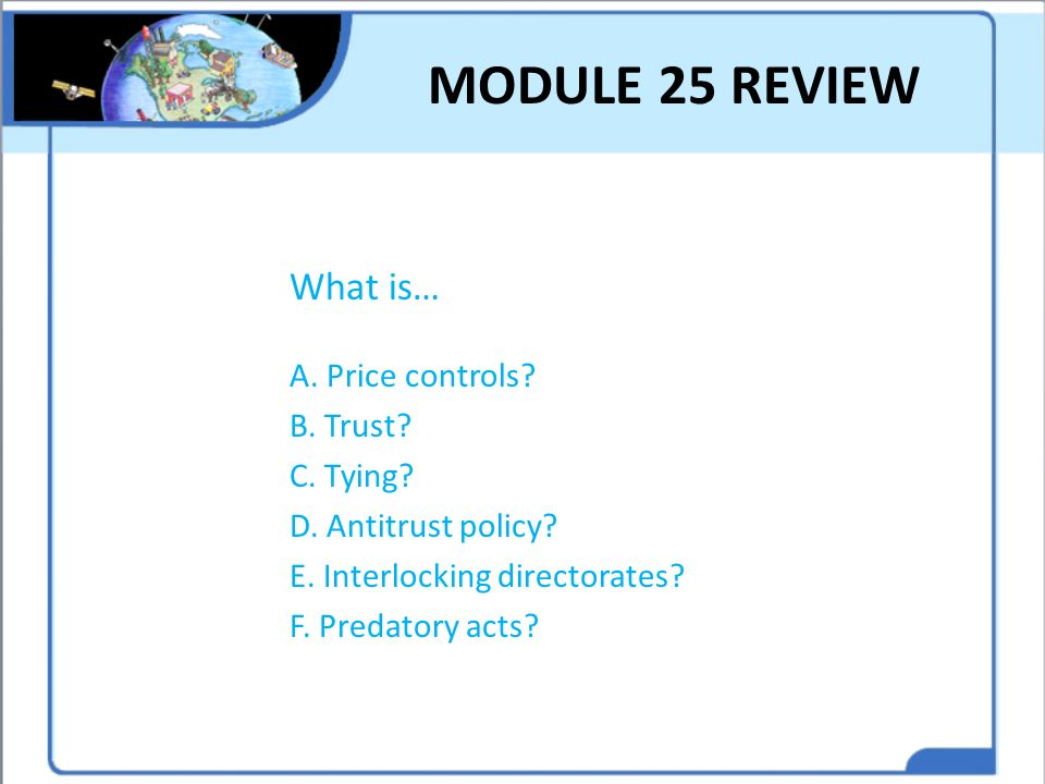 MODULE 25 REVIEW What is… A. Price controls B. Trust C. Tying