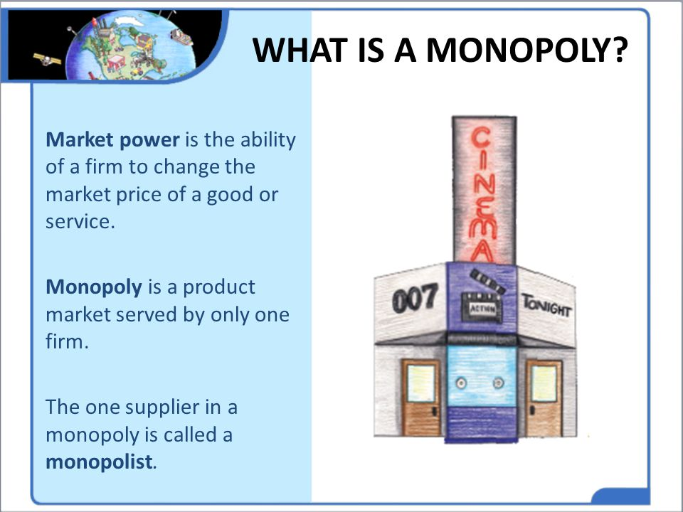 WHAT IS A MONOPOLY Market power is the ability of a firm to change the market price of a good or service.