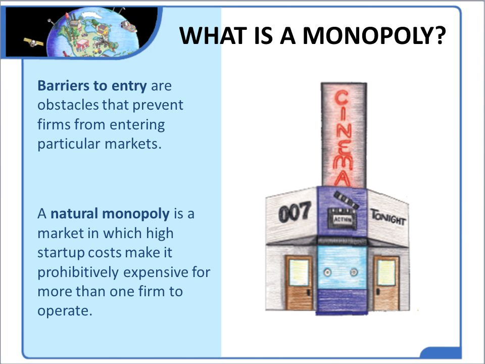 WHAT IS A MONOPOLY Barriers to entry are obstacles that prevent firms from entering particular markets.