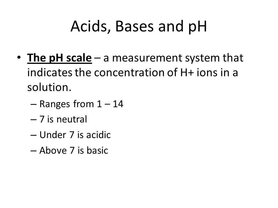 Acids, Bases and pH The pH scale – a measurement system that indicates the concentration of H+ ions in a solution.