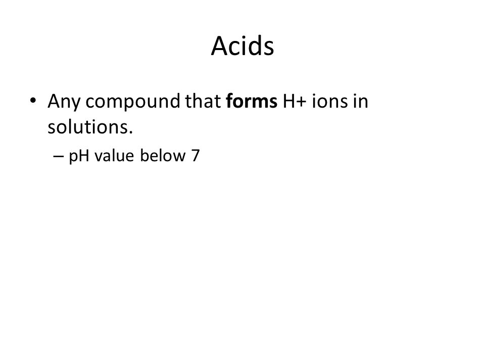 Acids Any compound that forms H+ ions in solutions. pH value below 7