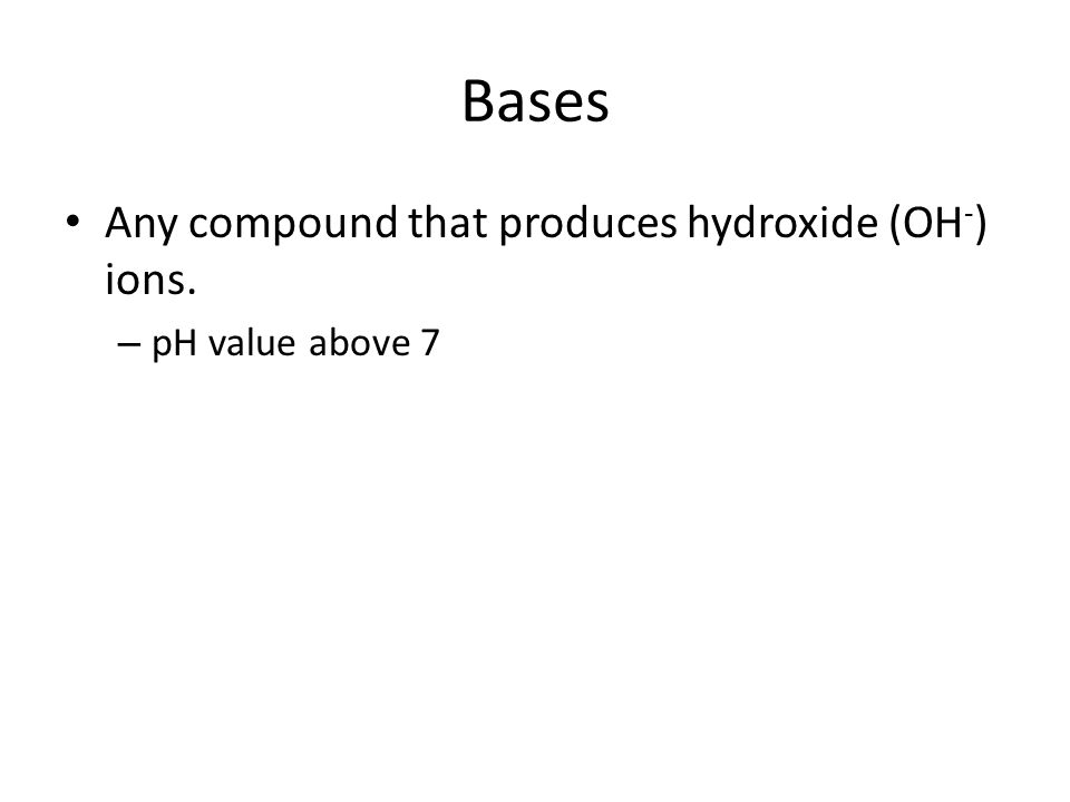 Bases Any compound that produces hydroxide (OH-) ions.