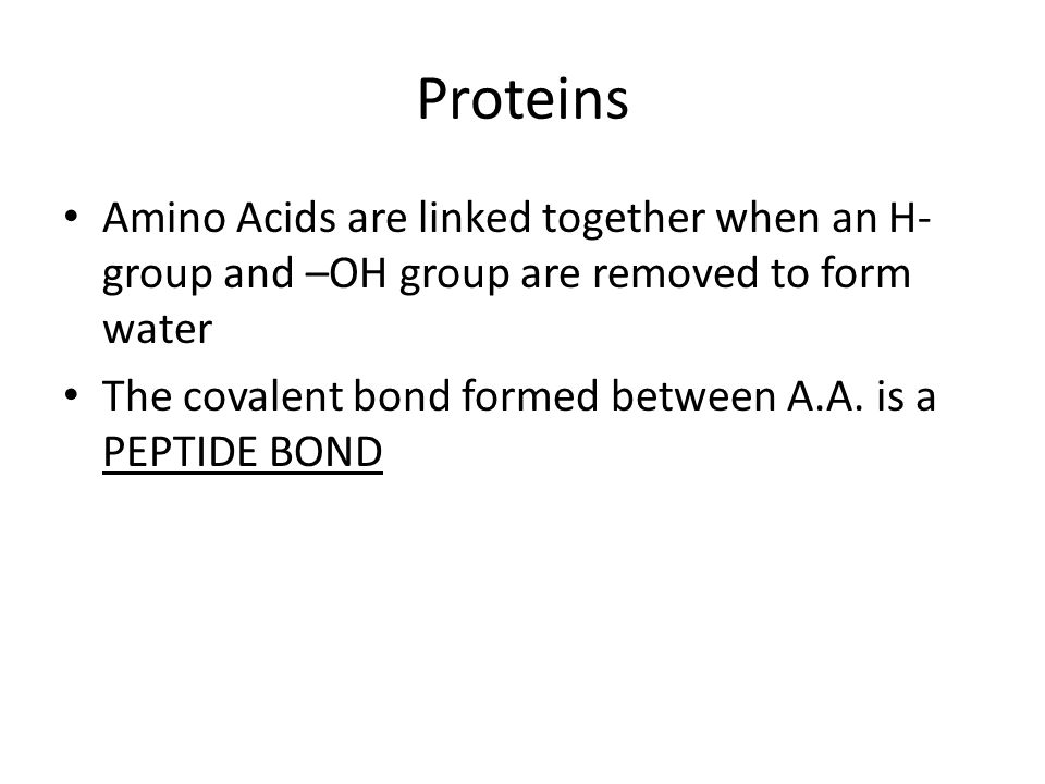 Proteins Amino Acids are linked together when an H-group and –OH group are removed to form water.