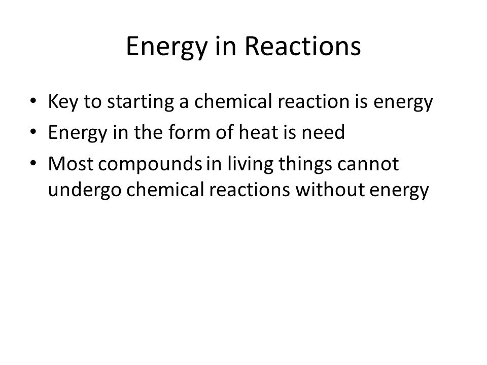 Energy in Reactions Key to starting a chemical reaction is energy