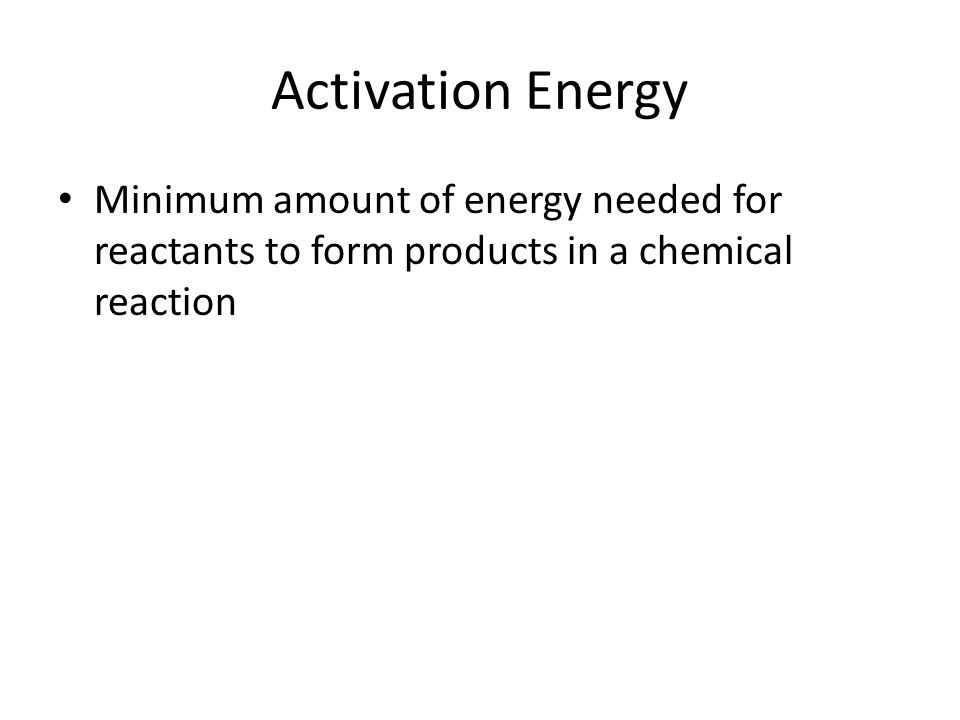 Activation Energy Minimum amount of energy needed for reactants to form products in a chemical reaction.