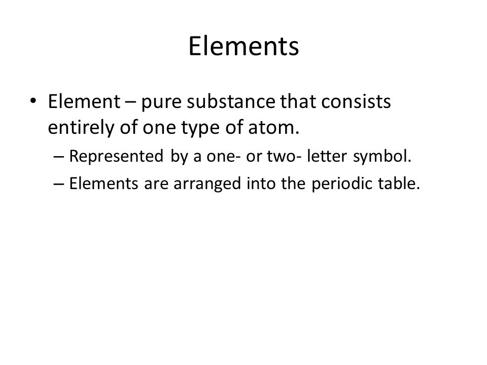 Elements Element – pure substance that consists entirely of one type of atom. Represented by a one- or two- letter symbol.