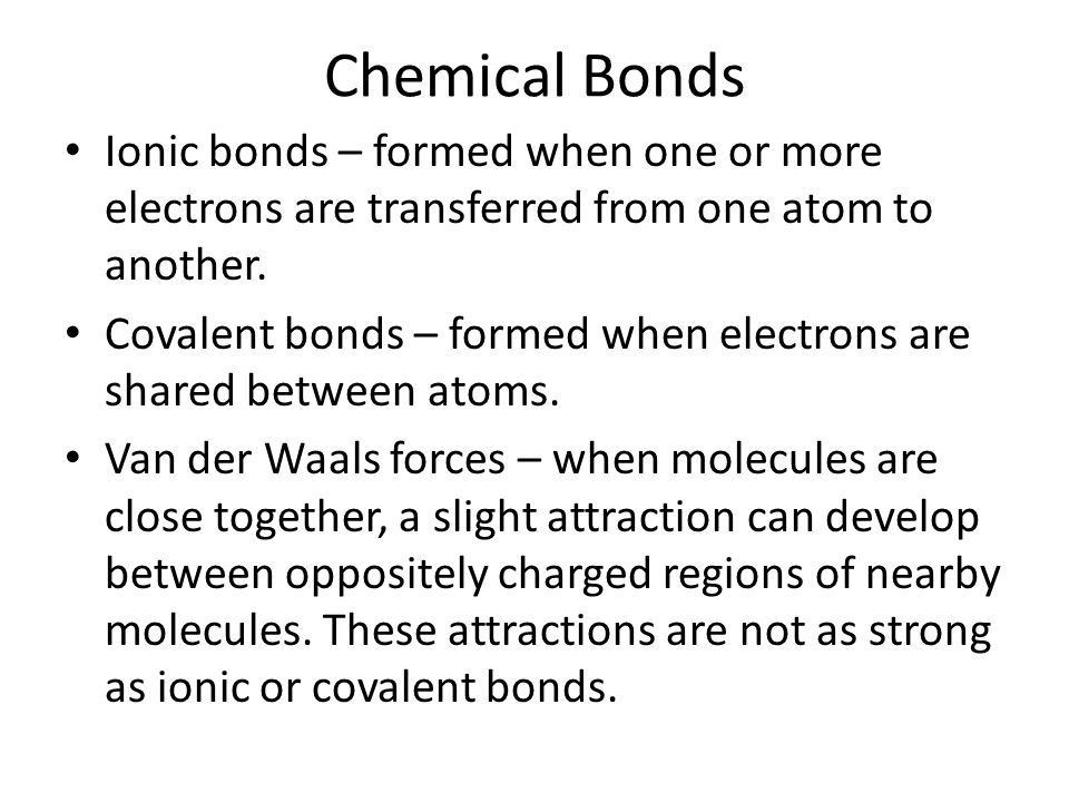 Chemical Bonds Ionic bonds – formed when one or more electrons are transferred from one atom to another.