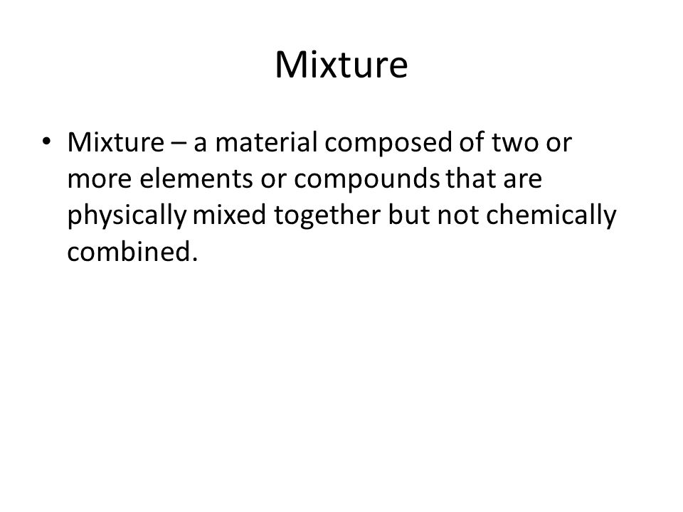 Mixture Mixture – a material composed of two or more elements or compounds that are physically mixed together but not chemically combined.