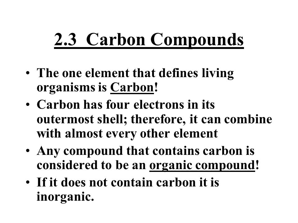 2.3 Carbon Compounds The one element that defines living organisms is Carbon!